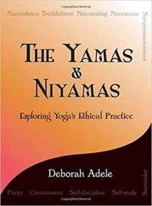The Yamas & Niyamas - Exploring Yoga's Ethical Practice by Deborah Adele