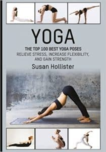 Yoga The Top 100 Best Yoga Poses - Relieve Stress, Increase Flexibility, and Gain Strength by Susan Hollister