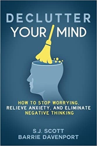 Declutter Your Mind - How to Stop Worrying, Relieve Anxiety, and Eliminate Negative Thinking by S. J. Scott